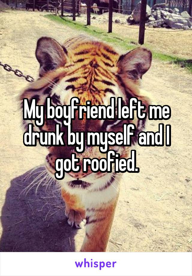 My boyfriend left me drunk by myself and I got roofied.