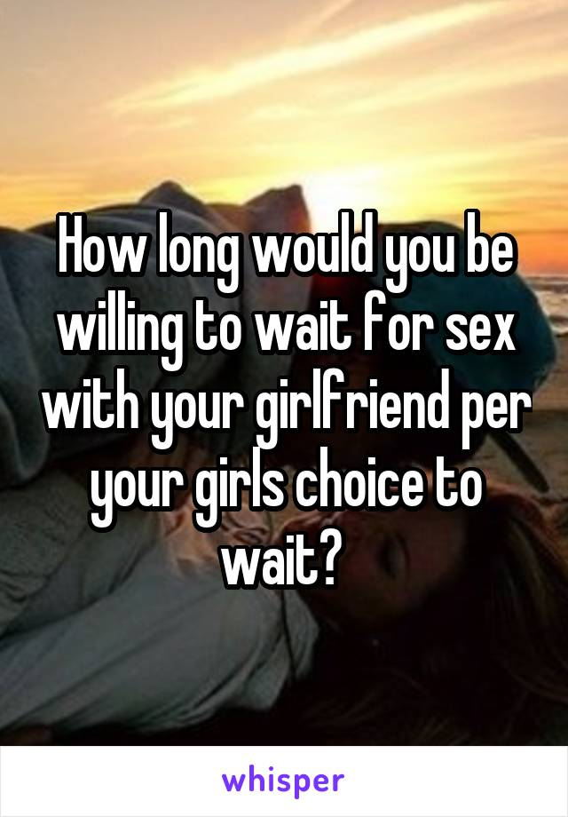 How long would you be willing to wait for sex with your girlfriend per your girls choice to wait?