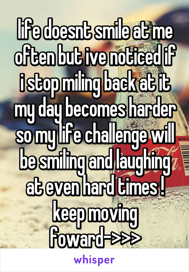 life doesnt smile at me often but ive noticed if i stop miling back at it my day becomes harder so my life challenge will be smiling and laughing at even hard times ! keep moving foward->>>