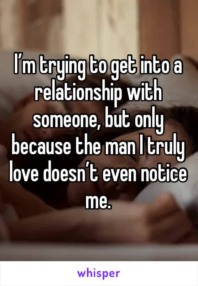 I'm trying to get into a relationship with someone, but only because the man I truly love doesn't even notice me.