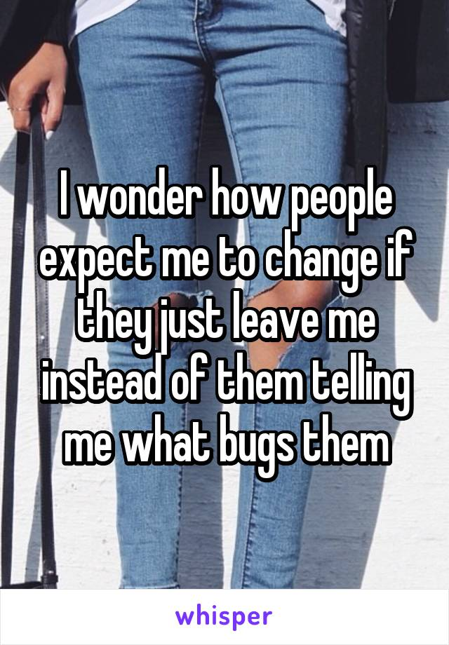 I wonder how people expect me to change if they just leave me instead of them telling me what bugs them