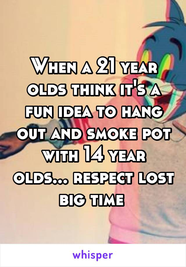 When a 21 year olds think it's a fun idea to hang out and smoke pot with 14 year olds... respect lost big time