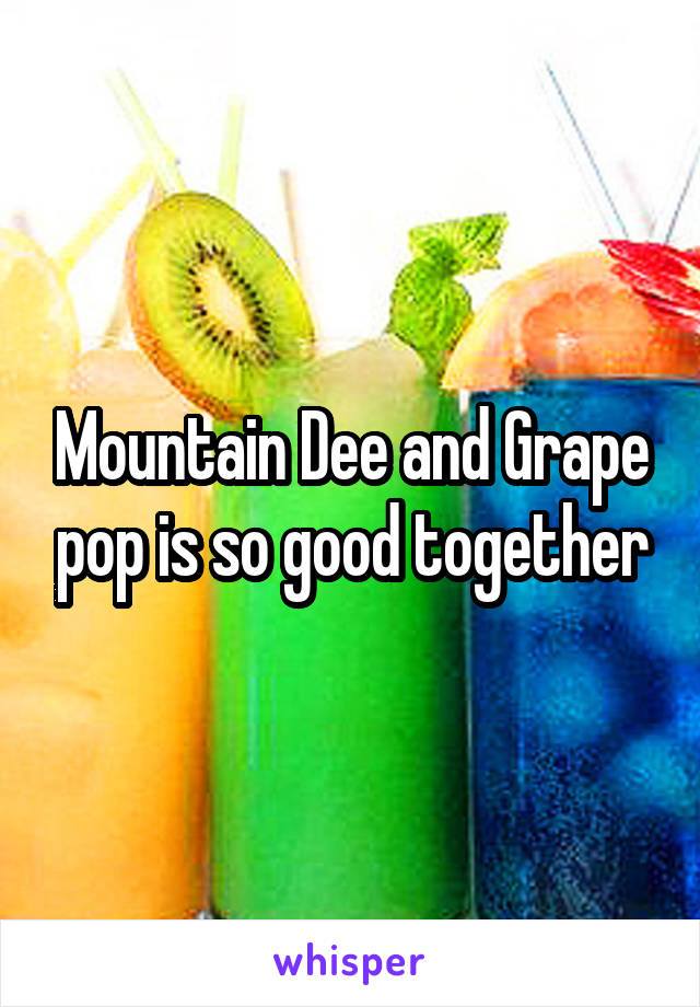 Mountain Dee and Grape pop is so good together