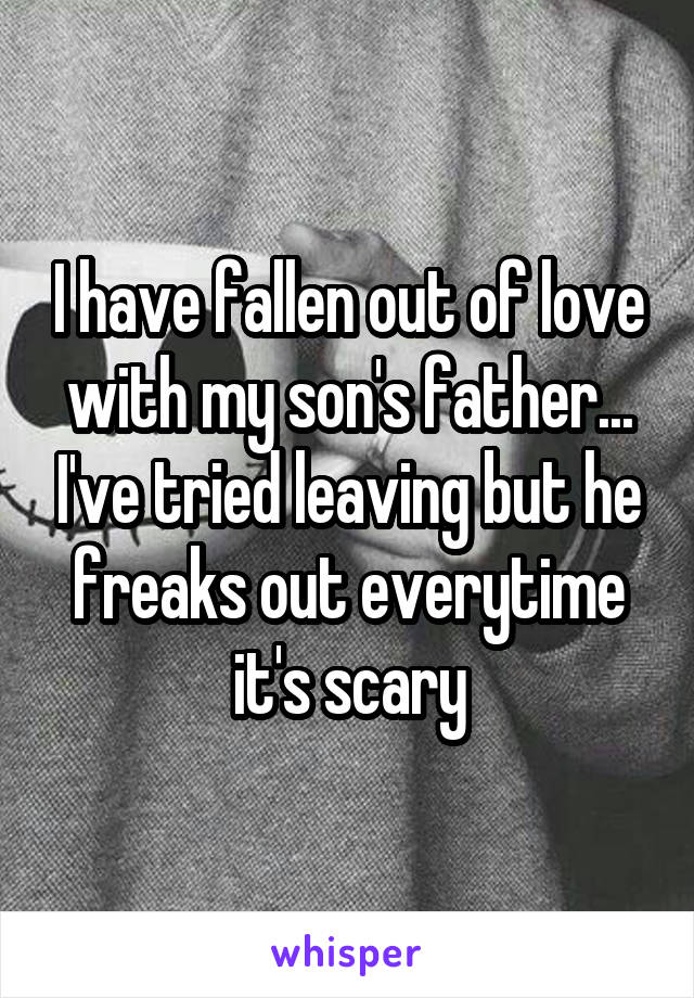 I have fallen out of love with my son's father... I've tried leaving but he freaks out everytime it's scary