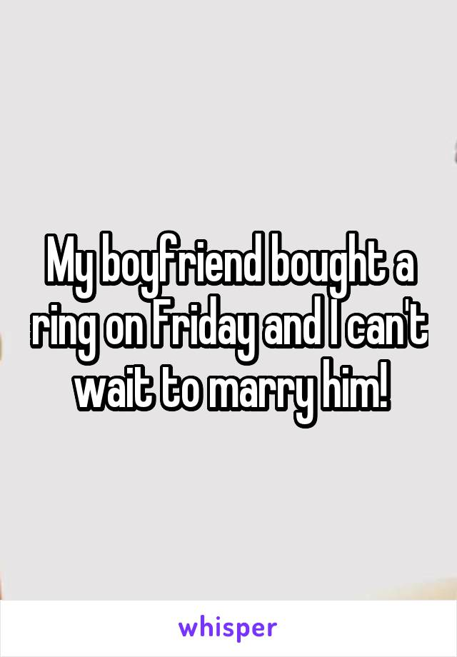 My boyfriend bought a ring on Friday and I can't wait to marry him!