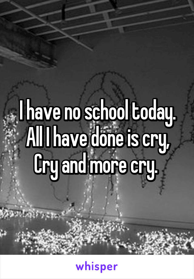 I have no school today. All I have done is cry, Cry and more cry.