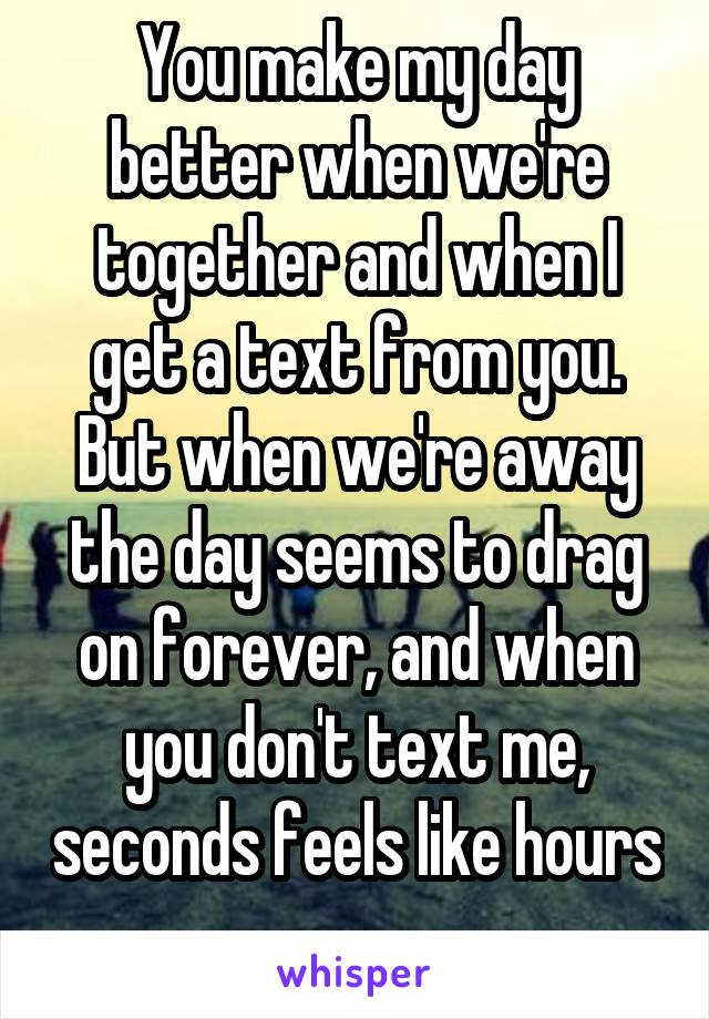 You make my day better when we're together and when I get a text from you. But when we're away the day seems to drag on forever, and when you don't text me, seconds feels like hours