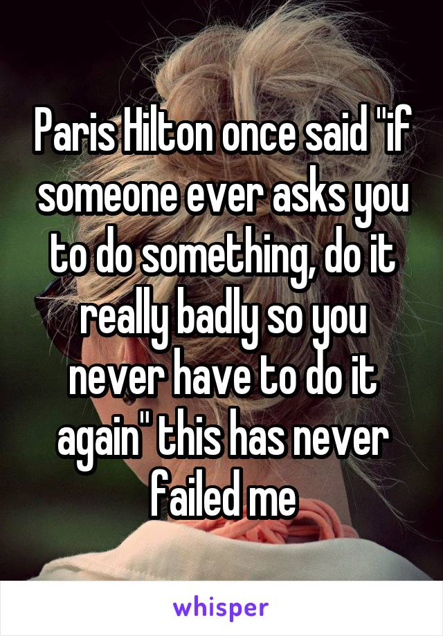 """Paris Hilton once said """"if someone ever asks you to do something, do it really badly so you never have to do it again"""" this has never failed me"""