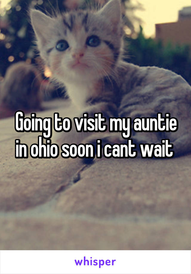 Going to visit my auntie in ohio soon i cant wait