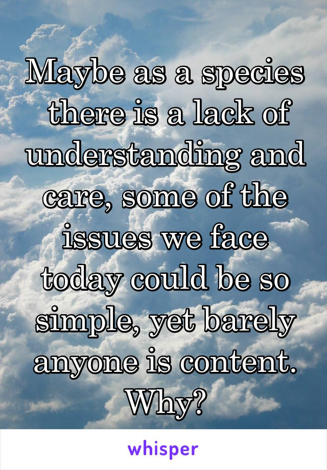 Maybe as a species  there is a lack of understanding and care, some of the issues we face today could be so simple, yet barely anyone is content. Why?