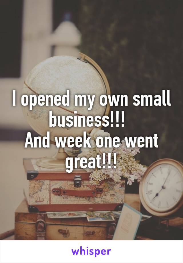 I opened my own small business!!!   And week one went great!!!