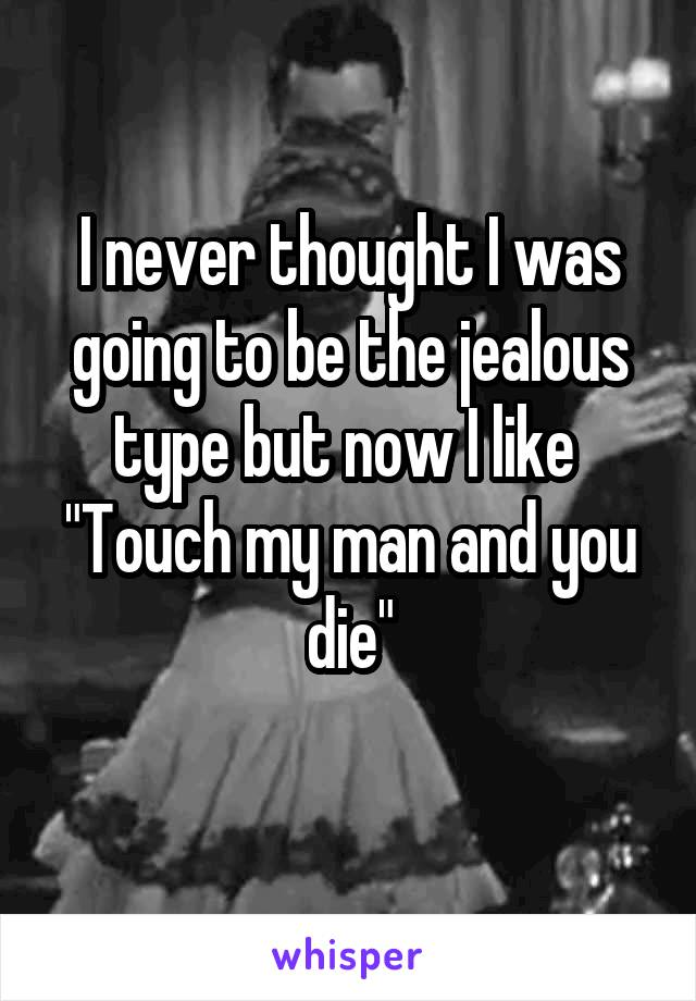 """I never thought I was going to be the jealous type but now I like  """"Touch my man and you die"""""""