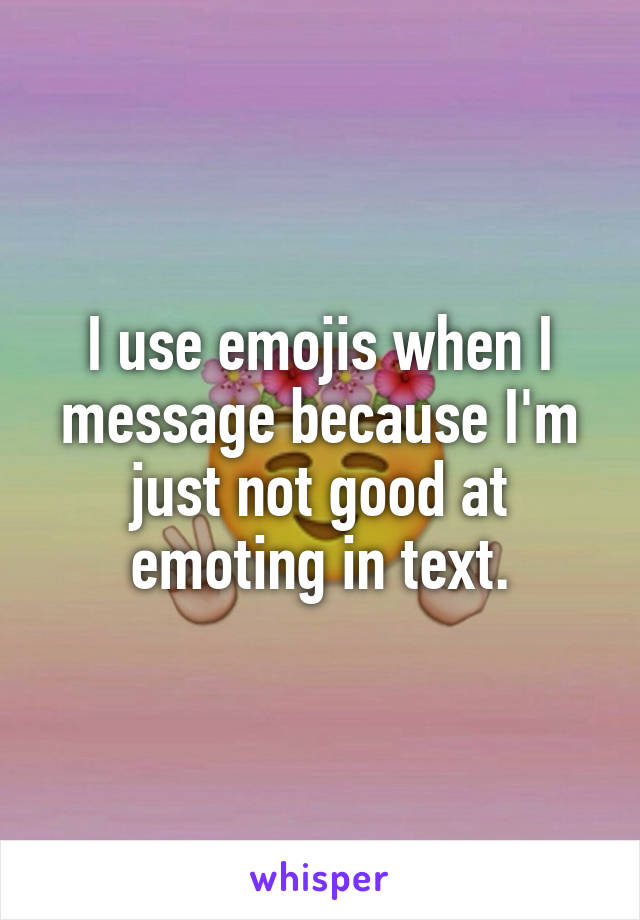 I use emojis when I message because I'm just not good at emoting in text.