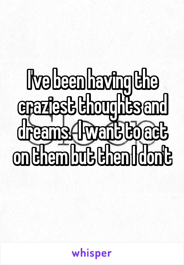 I've been having the craziest thoughts and dreams.  I want to act on them but then I don't