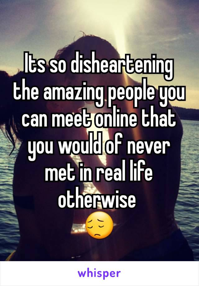 Its so disheartening the amazing people you can meet online that you would of never met in real life otherwise  😔