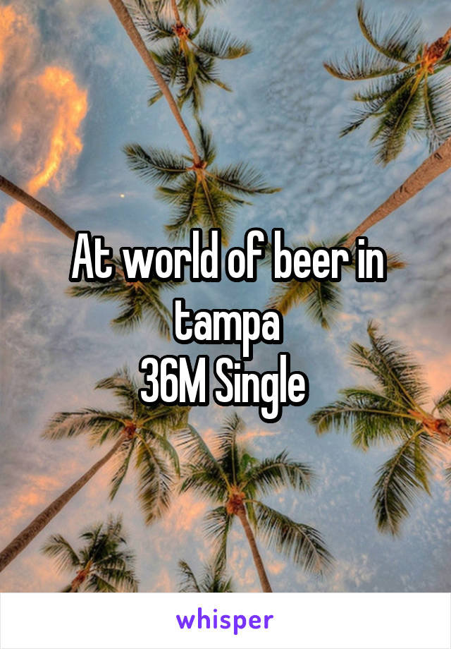 At world of beer in tampa 36M Single