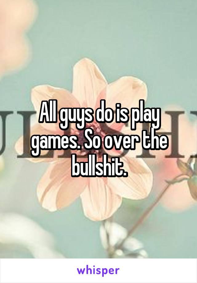 All guys do is play games. So over the bullshit.