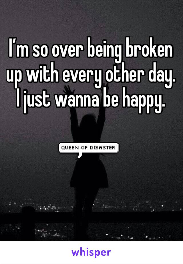 I'm so over being broken up with every other day. I just wanna be happy.