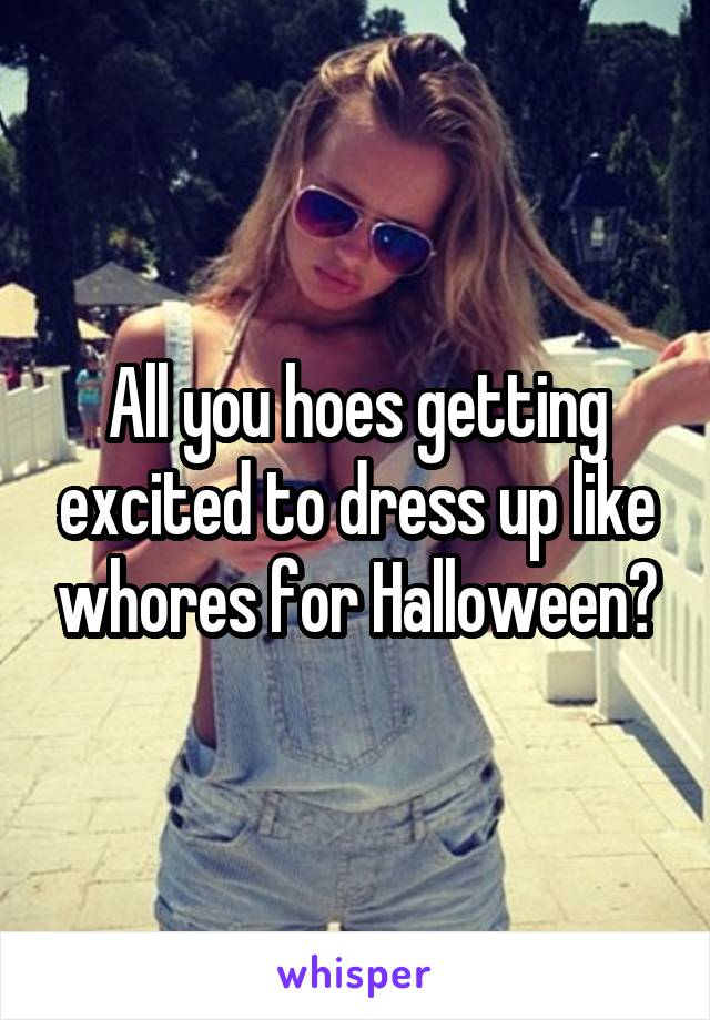 All you hoes getting excited to dress up like whores for Halloween?