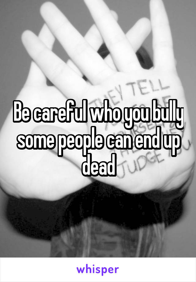 Be careful who you bully some people can end up dead