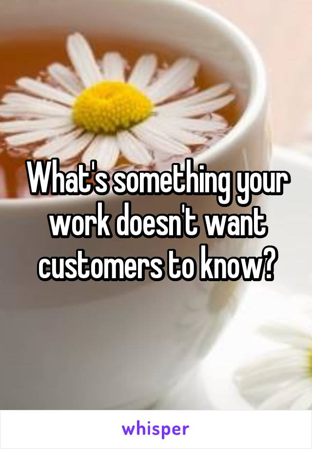 What's something your work doesn't want customers to know?