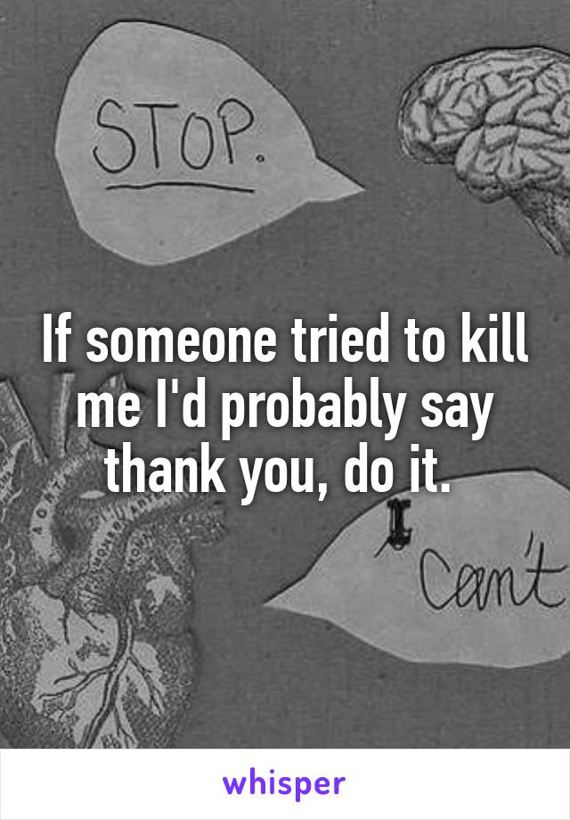 If someone tried to kill me I'd probably say thank you, do it.