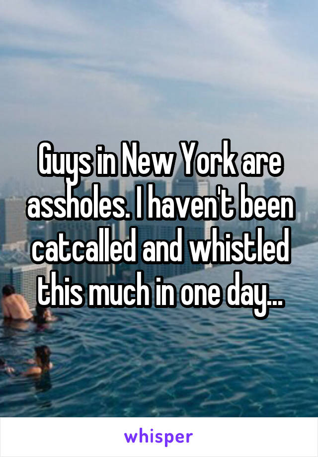 Guys in New York are assholes. I haven't been catcalled and whistled this much in one day...