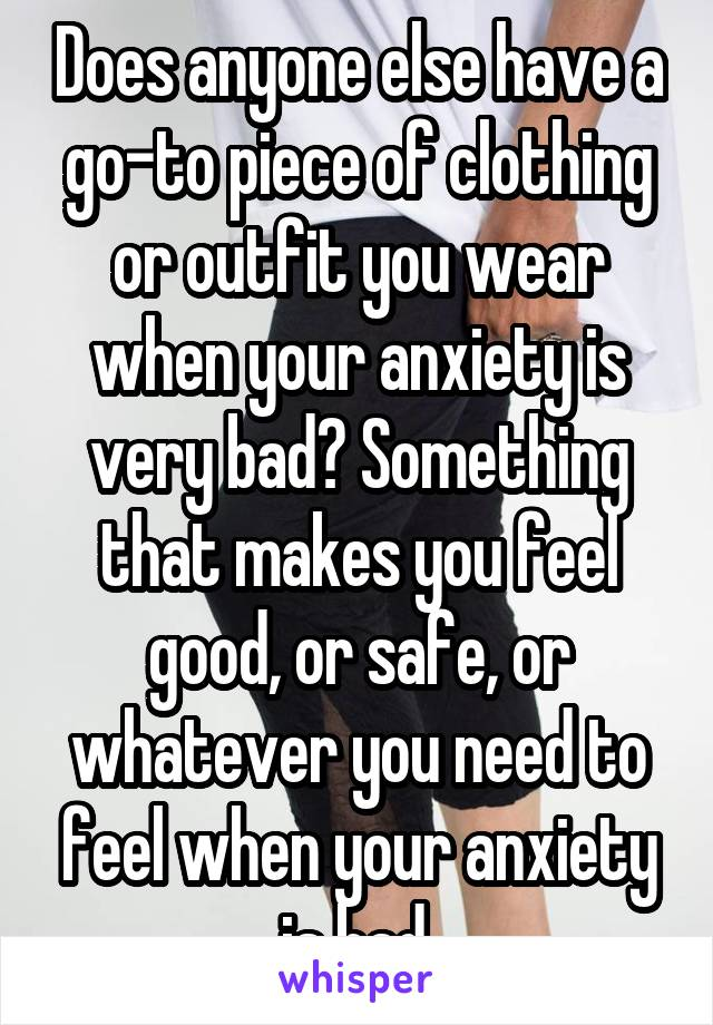 Does anyone else have a go-to piece of clothing or outfit you wear when your anxiety is very bad? Something that makes you feel good, or safe, or whatever you need to feel when your anxiety is bad.