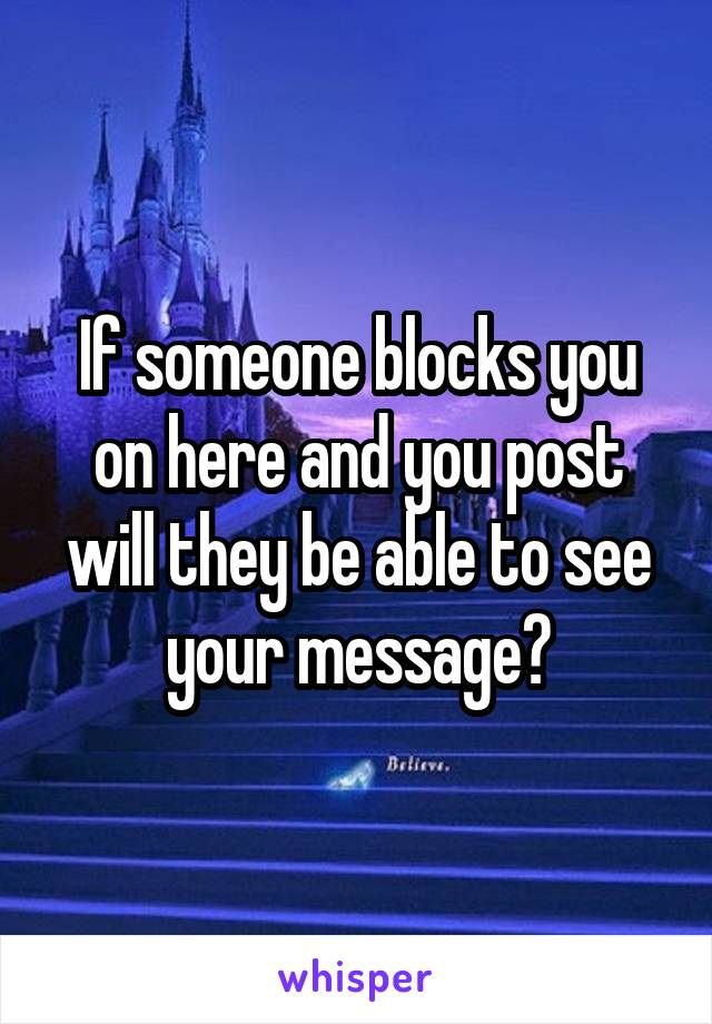 If someone blocks you on here and you post will they be able to see your message?