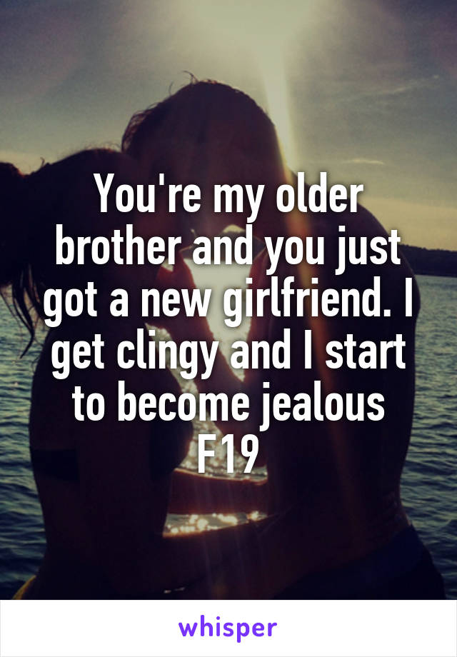 You're my older brother and you just got a new girlfriend. I get clingy and I start to become jealous F19