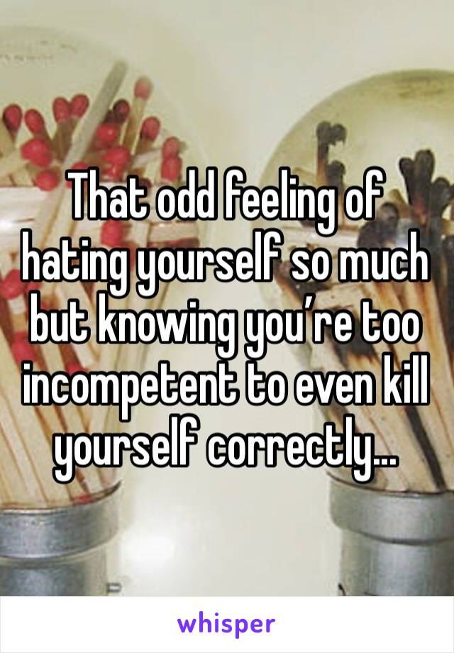 That odd feeling of hating yourself so much but knowing you're too incompetent to even kill yourself correctly...