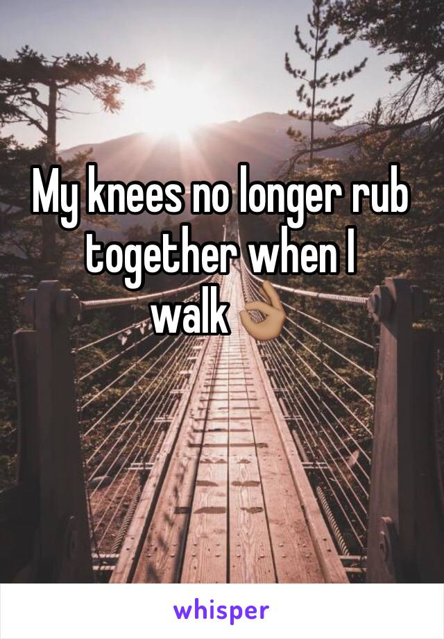 My knees no longer rub together when I walk👌🏽