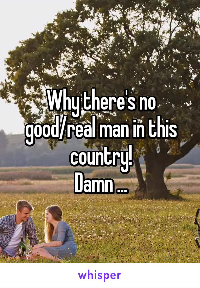 Why there's no good/real man in this country! Damn ...
