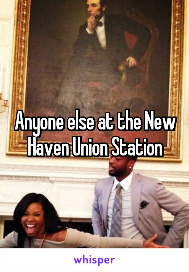 Anyone else at the New Haven Union Station