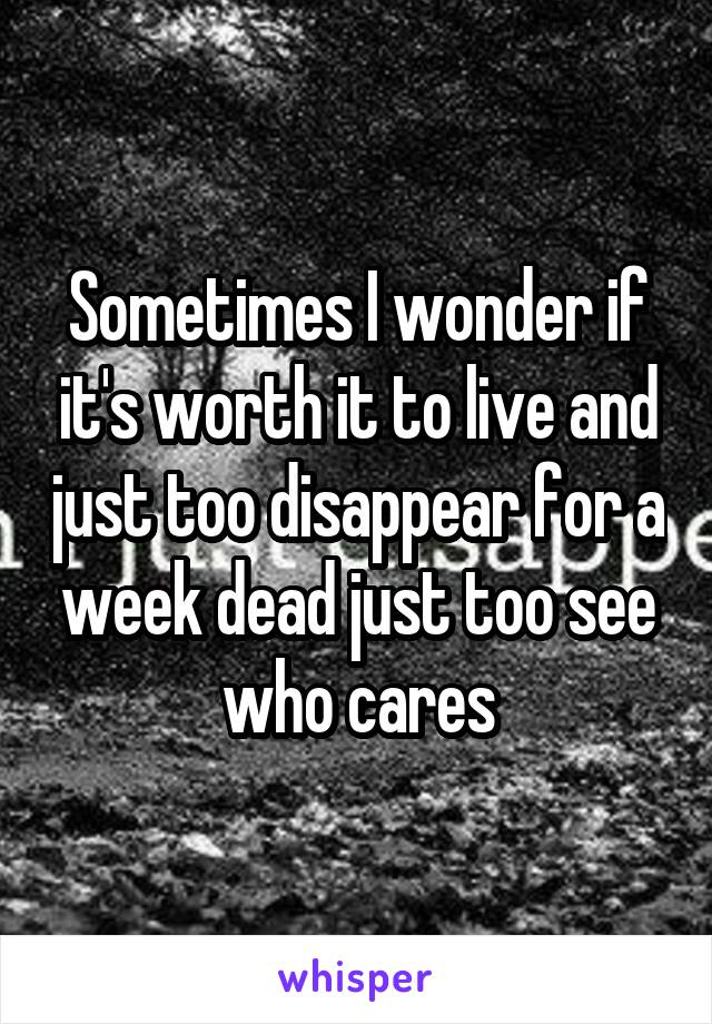 Sometimes I wonder if it's worth it to live and just too disappear for a week dead just too see who cares