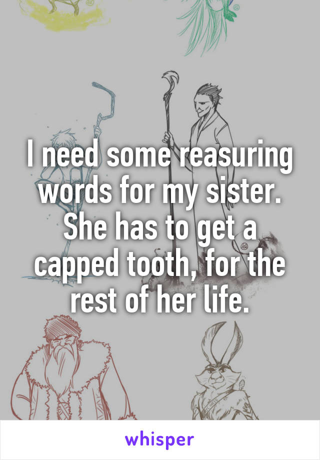 I need some reasuring words for my sister. She has to get a capped tooth, for the rest of her life.