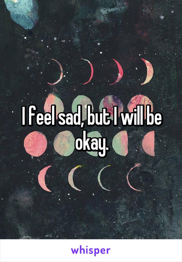 I feel sad, but I will be okay.