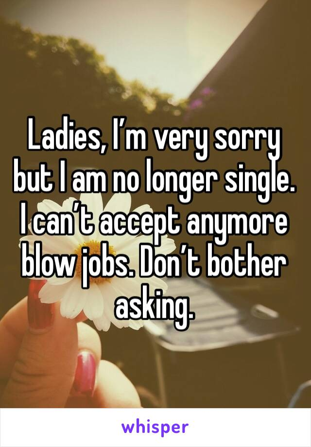 Ladies, I'm very sorry but I am no longer single. I can't accept anymore blow jobs. Don't bother asking.