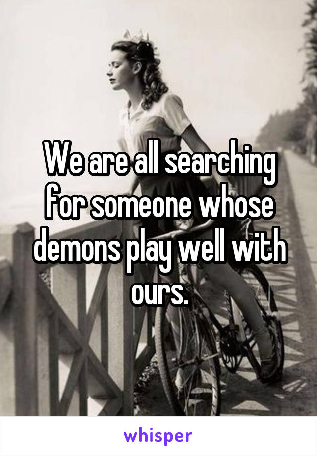 We are all searching for someone whose demons play well with ours.