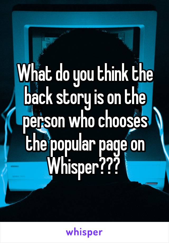 What do you think the back story is on the person who chooses the popular page on Whisper???