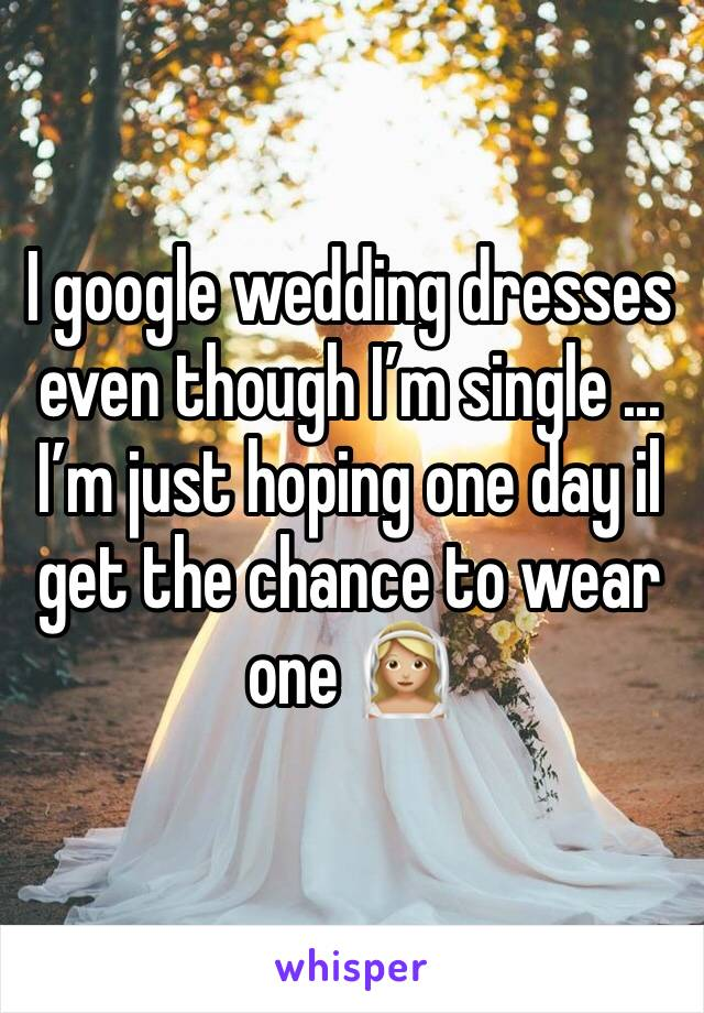 I google wedding dresses even though I'm single ... I'm just hoping one day il get the chance to wear one 👰🏼