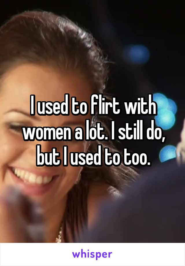 I used to flirt with women a lot. I still do, but I used to too.