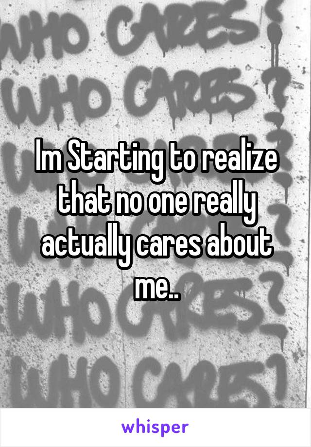 Im Starting to realize that no one really actually cares about me..