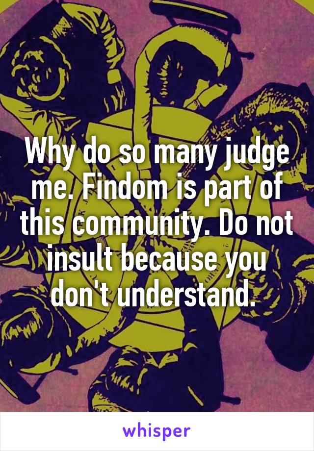 Why do so many judge me. Findom is part of this community. Do not insult because you don't understand.