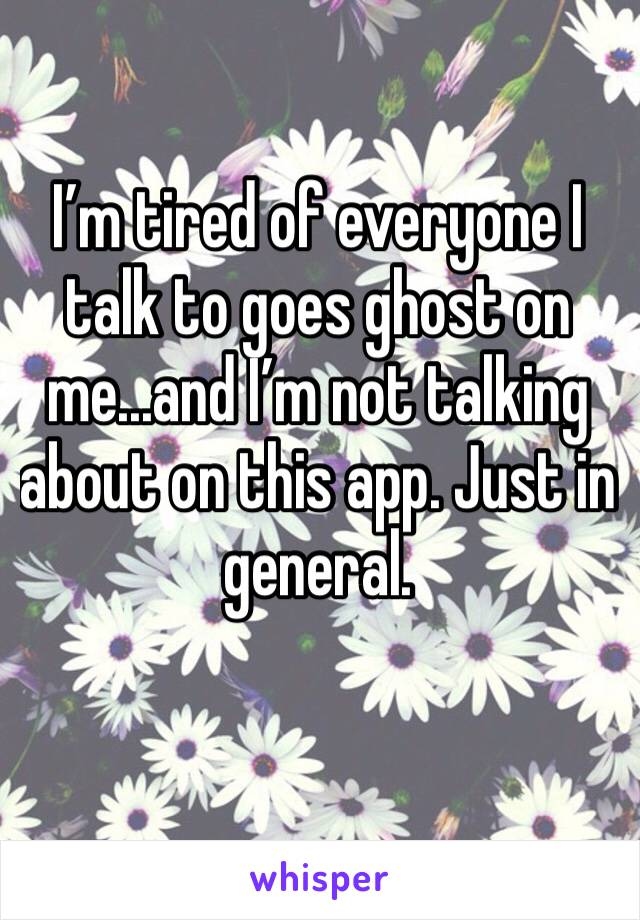 I'm tired of everyone I talk to goes ghost on me...and I'm not talking about on this app. Just in general.