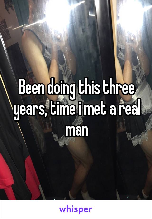 Been doing this three years, time i met a real man