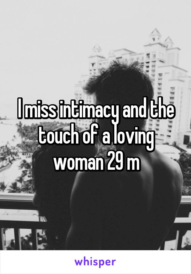 I miss intimacy and the touch of a loving woman 29 m