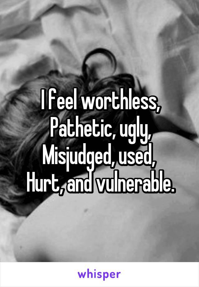 I feel worthless, Pathetic, ugly, Misjudged, used,  Hurt, and vulnerable.