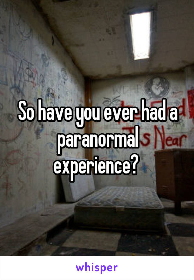 So have you ever had a paranormal experience?