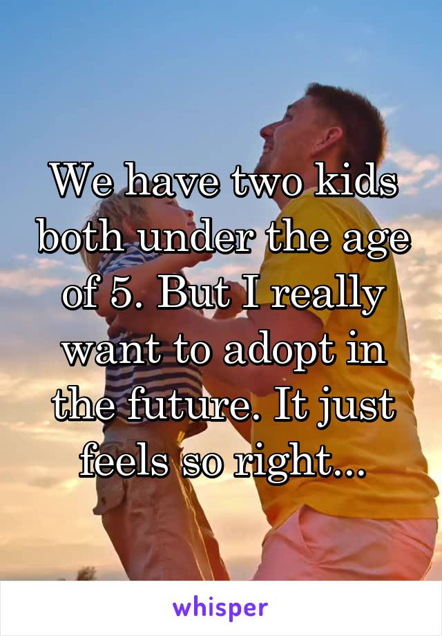 We have two kids both under the age of 5. But I really want to adopt in the future. It just feels so right...
